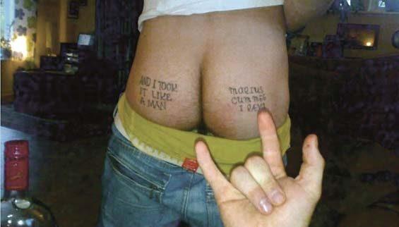 """Utmaning på fyllan. Anmärkningsvärt är att de båda tatueringarna gjordes vid två olika tillfällen. Texten om analsex på högra skinkan först. """"And I took it like a man"""" följande kväll. Notera spritflaskan i nedre vänstra hörnet."""
